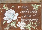 """Make Each Day Your Masterpiece   $35 23"""" x 16.5""""   Acrylic on rusted tin shingle   (#1320)"""